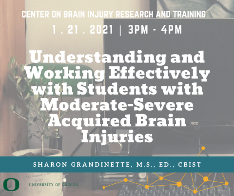 Webinar presented by Center on Brain Injury Research and Training featuring Sharon Grandinette, MS, ED, CBIST on Understanding and Working Effectively with Students with Moderate to Severe Acquired Brain Injures. Occurs January 21st at 3 PM till 4 PM, Pacific Standard Time.