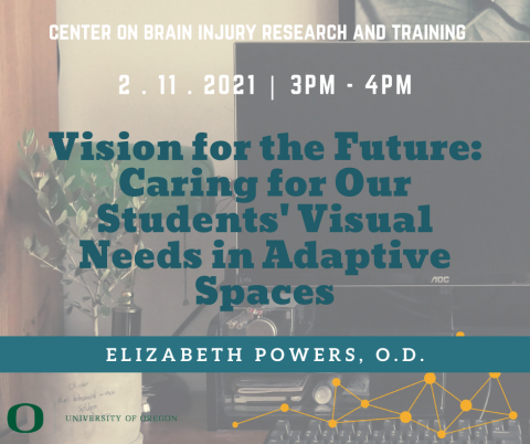 Webinar presented by Center on Brain Injury Research and Training featuring Elizabeth Powers, O.D. on Vision for the Future: Caring for Our Students' Visual Needs in Adaptive Spaces. Occurs February 11th at 3 PM, Pacific Standard Time, for 1 hour.