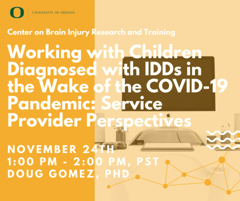 Webinar presented by Center on Brain Injury Research and Training featuring Douglas Gomez, Ph.D. on Working with Children  Diagnosed with IDDs in the Wake of the COVID-19 Pandemic: Service Provider Perspectives. Occurs November 24th at 1 PM, Pacific Standard Time, for 1 hour.