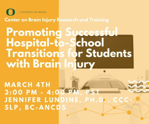 Webinar presented by Center on Brain Injury Research and Training featuring Jennifer Lundine, PhD, CCC-SLP, BC-ANCDS on Promoting Successful Hospital-to-School Transitions for Students with Brain Injury. Occurs March 4th at 3 PM, Pacific Standard Time, for 1 hour.